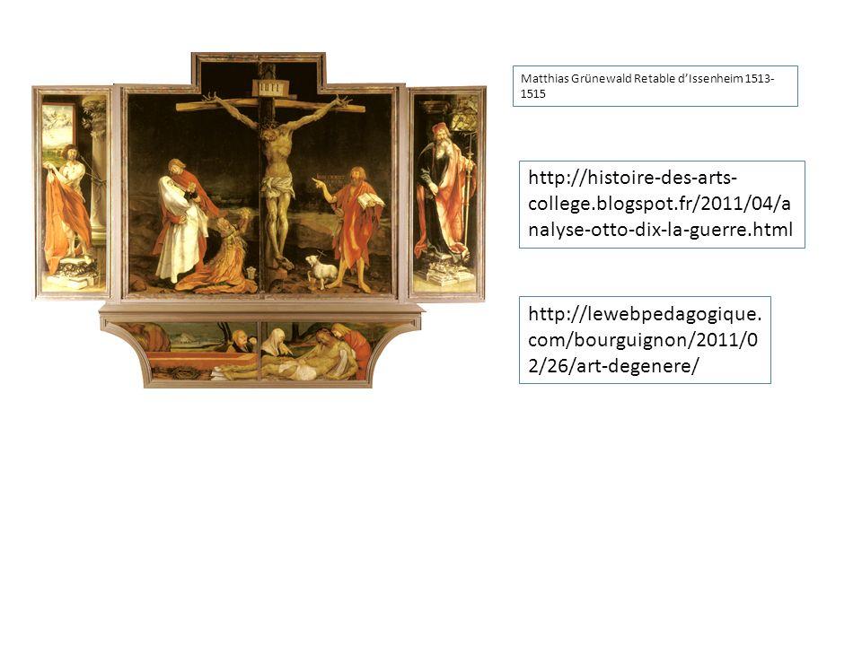 Matthias Grünewald Retable dIssenheim 1513- 1515 http://histoire-des-arts- college.blogspot.fr/2011/04/a nalyse-otto-dix-la-guerre.html http://lewebpedagogique.