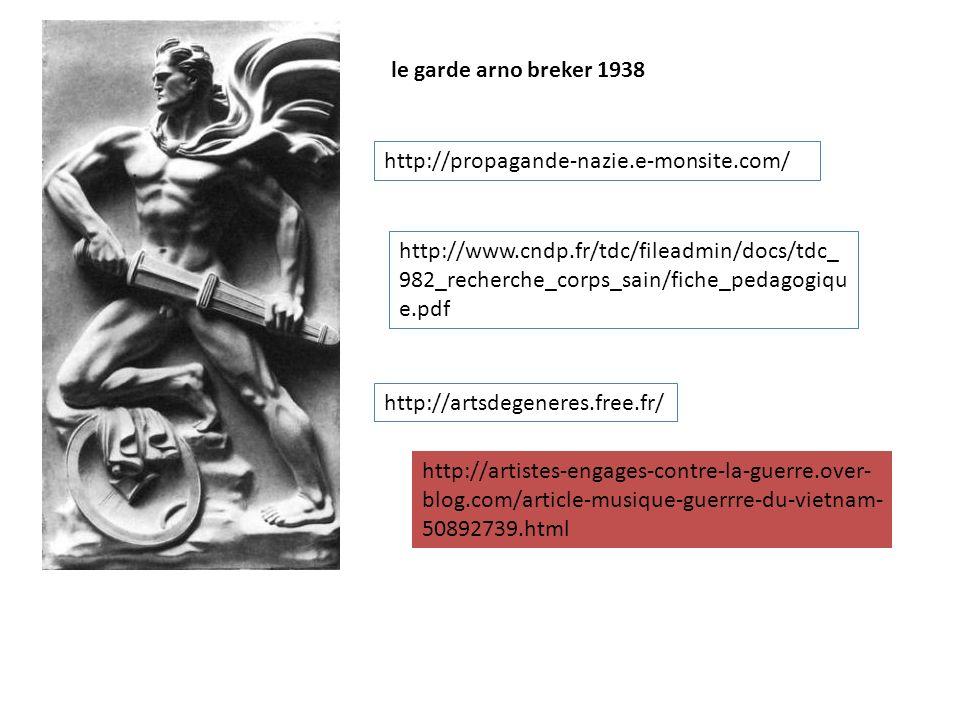 le garde arno breker 1938 http://propagande-nazie.e-monsite.com/ http://www.cndp.fr/tdc/fileadmin/docs/tdc_ 982_recherche_corps_sain/fiche_pedagogiqu e.pdf http://artsdegeneres.free.fr/ http://artistes-engages-contre-la-guerre.over- blog.com/article-musique-guerrre-du-vietnam- 50892739.html
