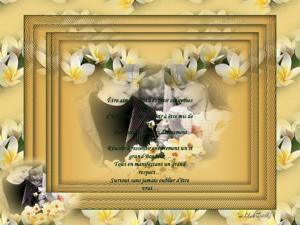 Être aimé…c est de sentir ses veines s agiter… C est de ne plus souffrir à être mis de côté… Par tant de plaisirs divinement éprouvés… Réussir à ressentir entièrement un si grand Bonheur… Tout en manifestant un grand respect… Surtout sans jamais oublier d être vrai…