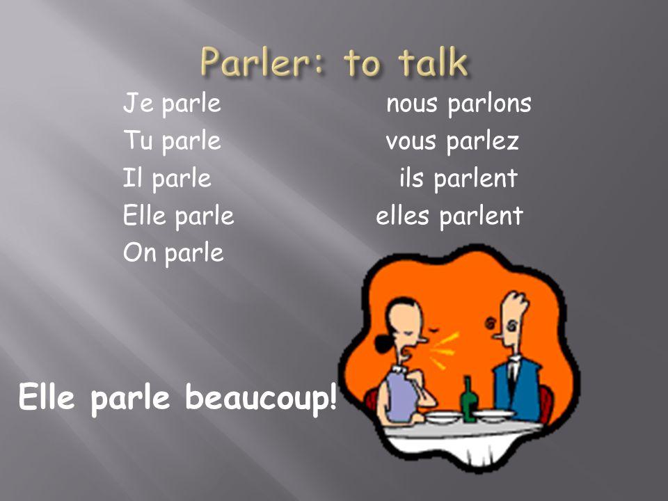 Je parle nous parlons Tu parle vous parlez Il parle ils parlent Elle parle elles parlent On parle Elle parle beaucoup!