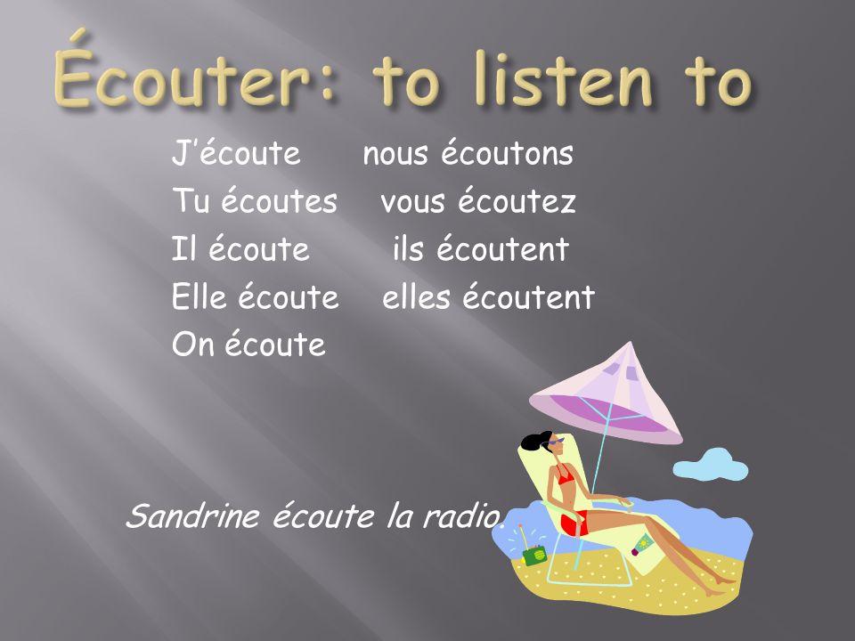 Jécoute nous écoutons Tu écoutes vous écoutez Il écoute ils écoutent Elle écoute elles écoutent On écoute Sandrine écoute la radio.