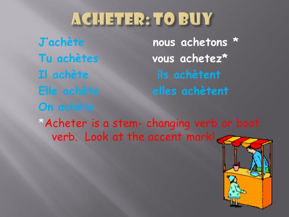 Jachète nous achetons * Tu achètes vous achetez* Il achète ils achètent Elle achète elles achètent On achète *Acheter is a stem- changing verb or boot verb.