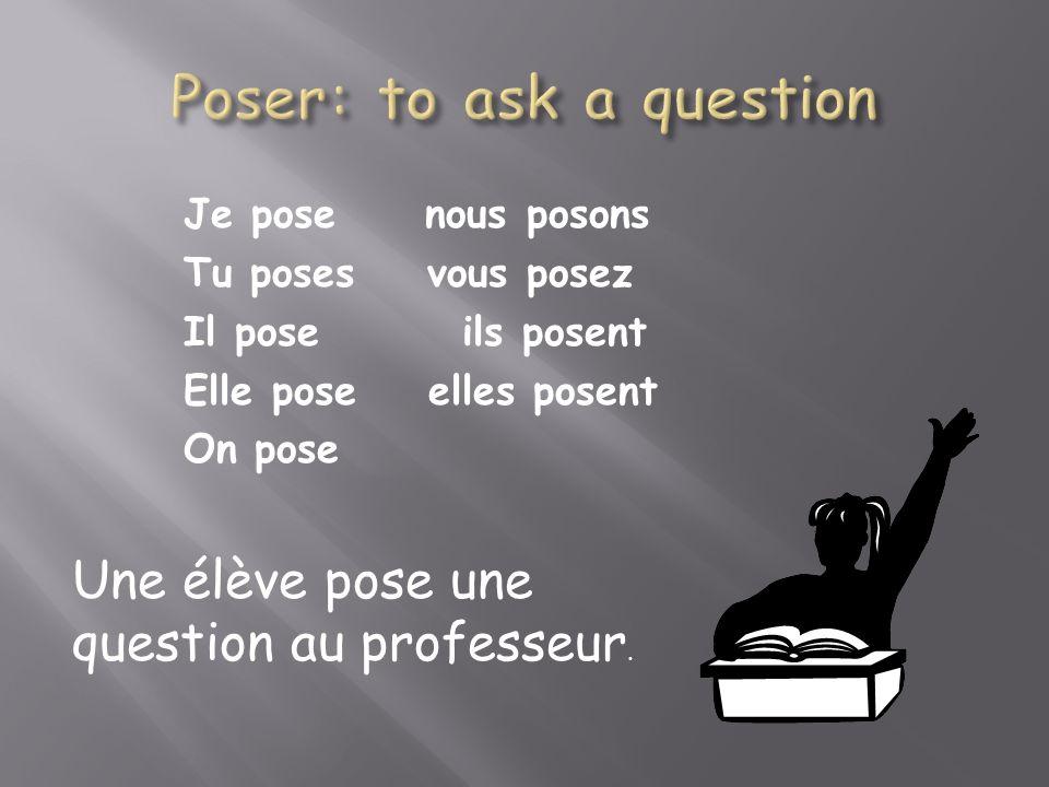 Je pose nous posons Tu poses vous posez Il pose ils posent Elle pose elles posent On pose Une élève pose une question au professeur.