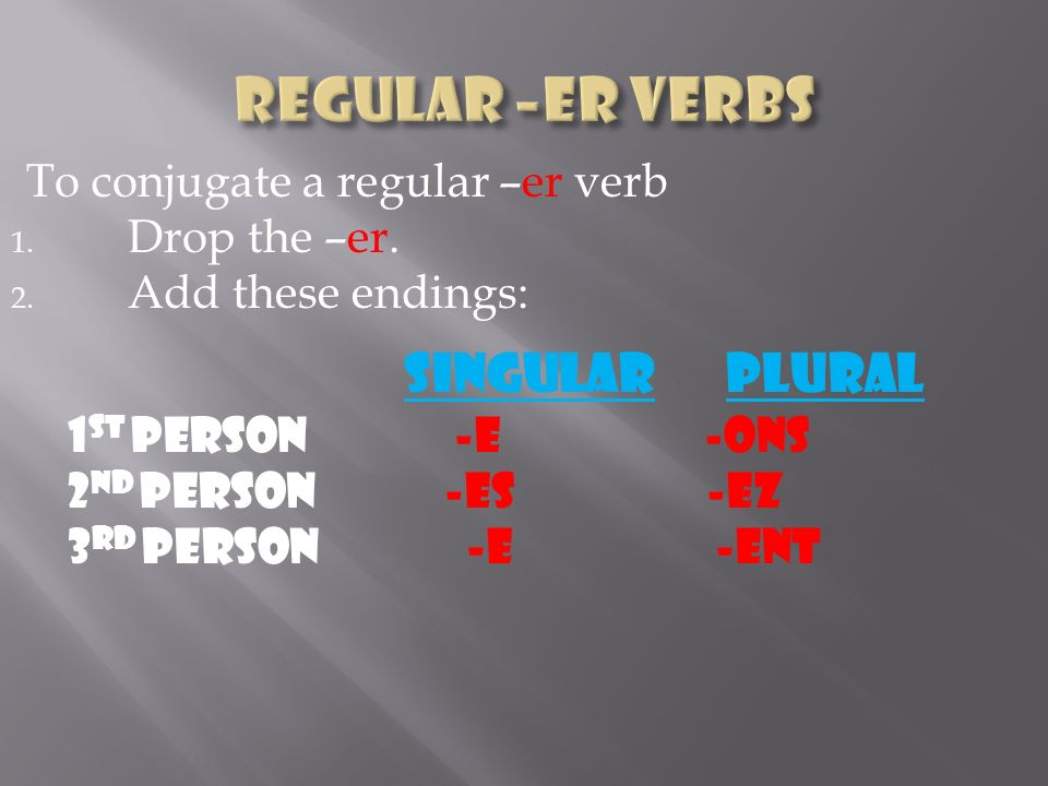 To conjugate a regular –er verb 1. Drop the –er. 2. Add these endings: singular plural 1 st person -e -ons 2 nd person -es -ez 3 rd person -e -ent