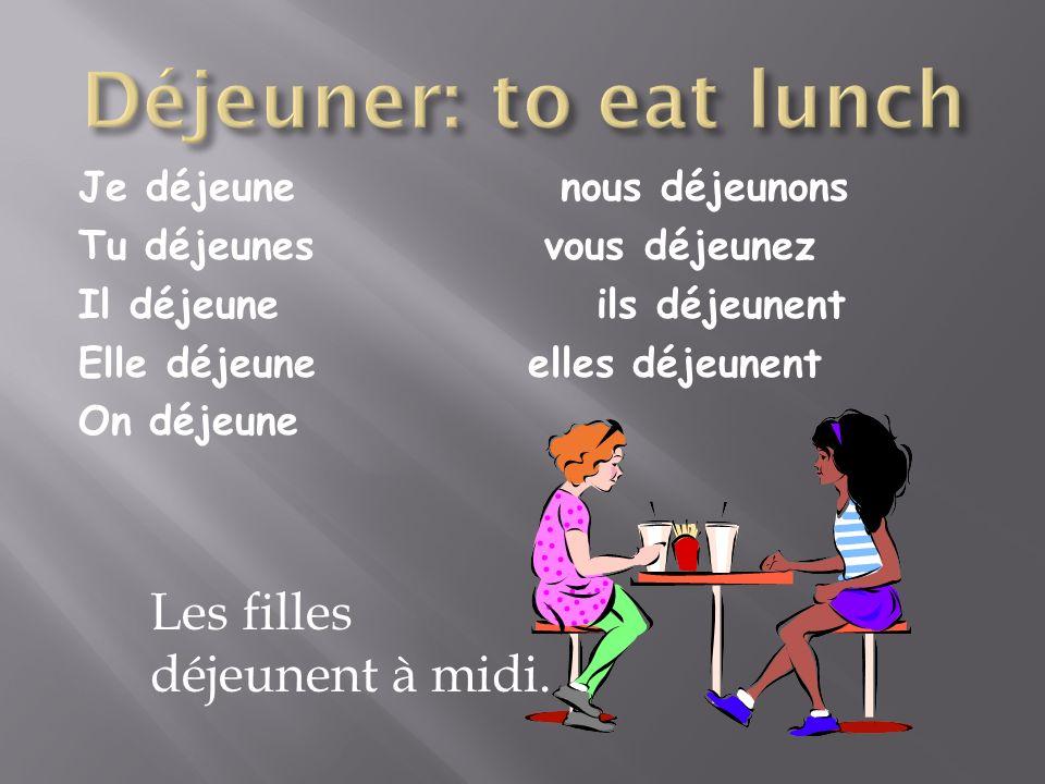 Je déjeune nous déjeunons Tu déjeunes vous déjeunez Il déjeune ils déjeunent Elle déjeune elles déjeunent On déjeune Les filles déjeunent à midi.