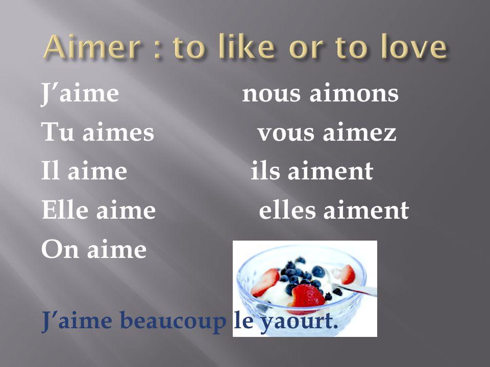 Jaime nous aimons Tu aimes vous aimez Il aime ils aiment Elle aime elles aiment On aime Jaime beaucoup le yaourt.