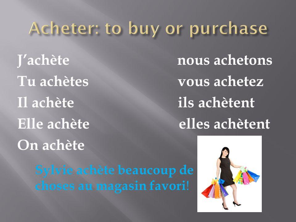 Jachète nous achetons Tu achètes vous achetez Il achète ils achètent Elle achète elles achètent On achète Sylvie achète beaucoup de choses au magasin favori !