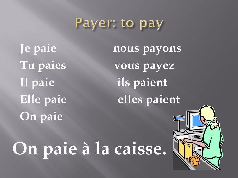 Je paie nous payons Tu paies vous payez Il paie ils paient Elle paie elles paient On paie On paie à la caisse.