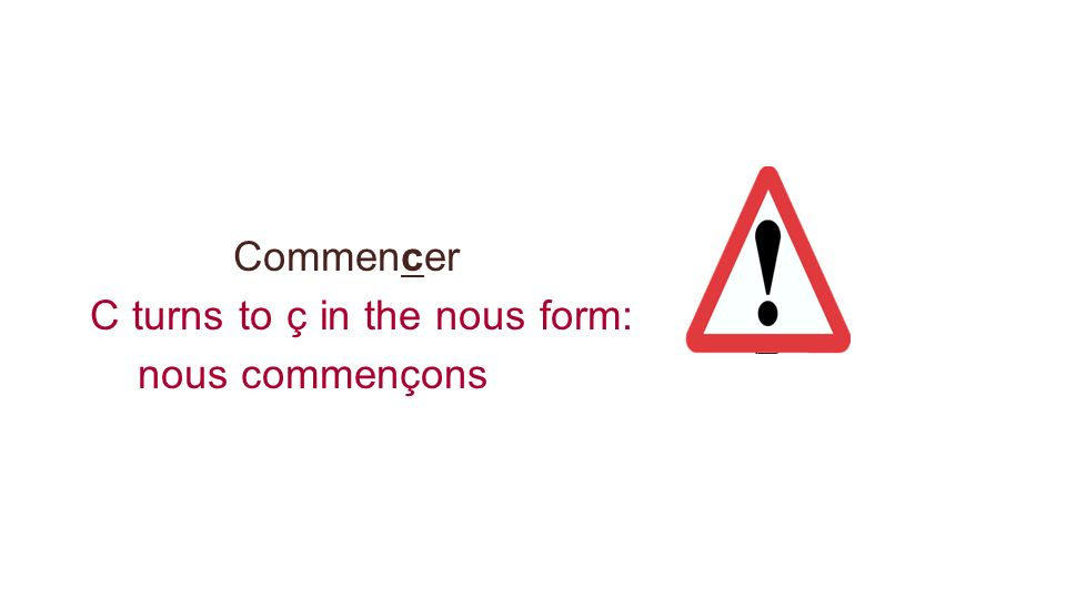 Commencer C turns to ç in the nous form: nous commençons