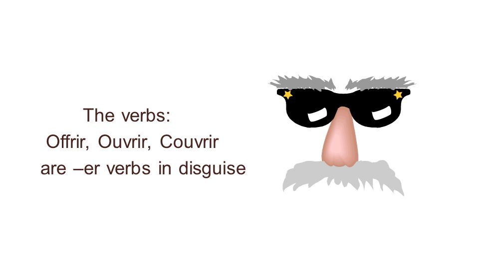 The verbs: Offrir, Ouvrir, Couvrir are –er verbs in disguise