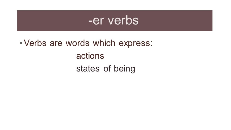 -er verbs Verbs are words which express: actions states of being