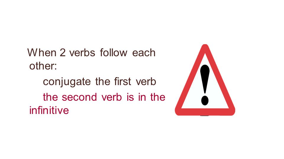 When 2 verbs follow each other: conjugate the first verb the second verb is in the infinitive