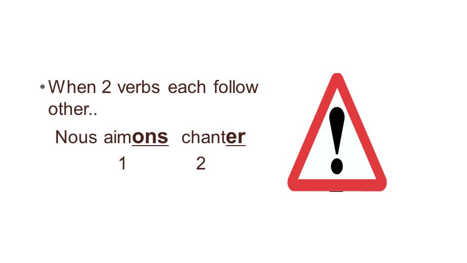 When 2 verbs each follow other.. Nous aim ons chant er 1 2