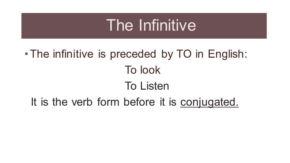The Infinitive The infinitive is preceded by TO in English: To look To Listen It is the verb form before it is conjugated.