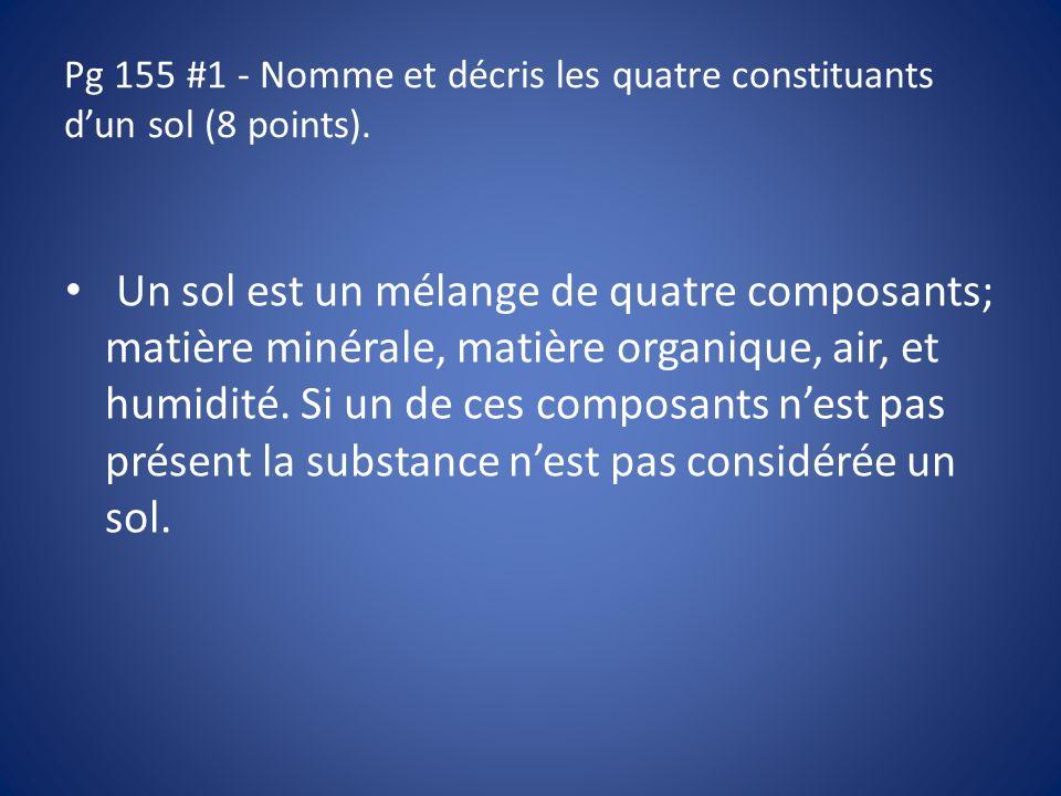 Pg 155 #1 - Nomme et décris les quatre constituants dun sol (8 points). Un sol est un mélange de quatre composants; matière minérale, matière organiqu