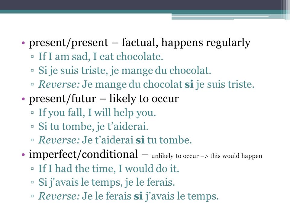 present/present – factual, happens regularly If I am sad, I eat chocolate. Si je suis triste, je mange du chocolat. Reverse: Je mange du chocolat si j