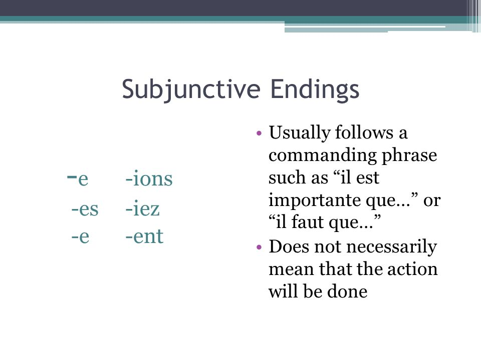 Subjunctive Endings - e -ions -es-iez -e-ent Usually follows a commanding phrase such as il est importante que… or il faut que… Does not necessarily m