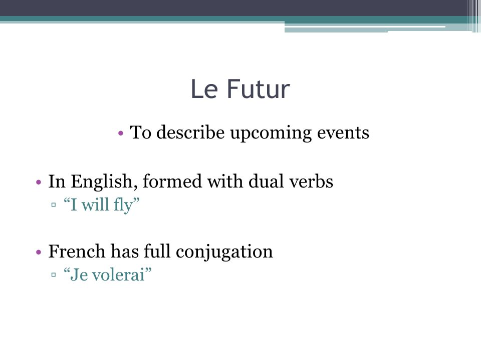 Le Futur To describe upcoming events In English, formed with dual verbs I will fly French has full conjugation Je volerai