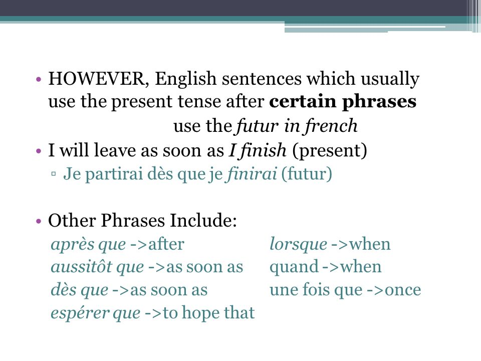 HOWEVER, English sentences which usually use the present tense after certain phrases use the futur in french I will leave as soon as I finish (present