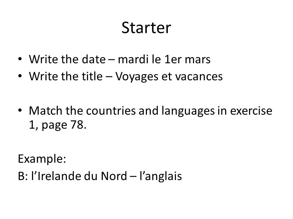 Starter Write the date – mardi le 1er mars Write the title – Voyages et vacances Match the countries and languages in exercise 1, page 78. Example: B: