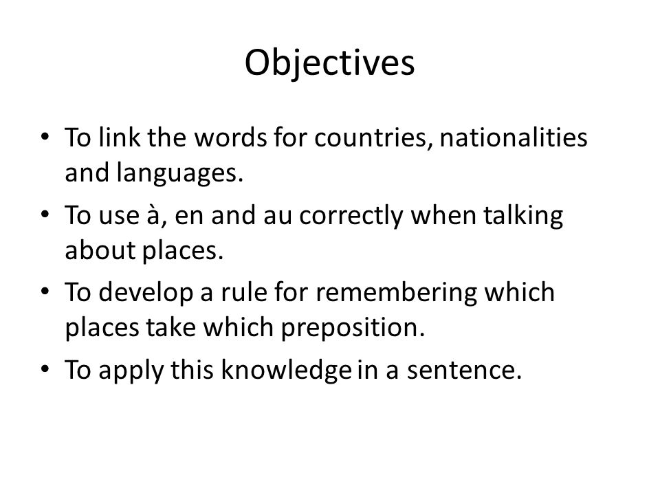 Objectives To link the words for countries, nationalities and languages. To use à, en and au correctly when talking about places. To develop a rule fo