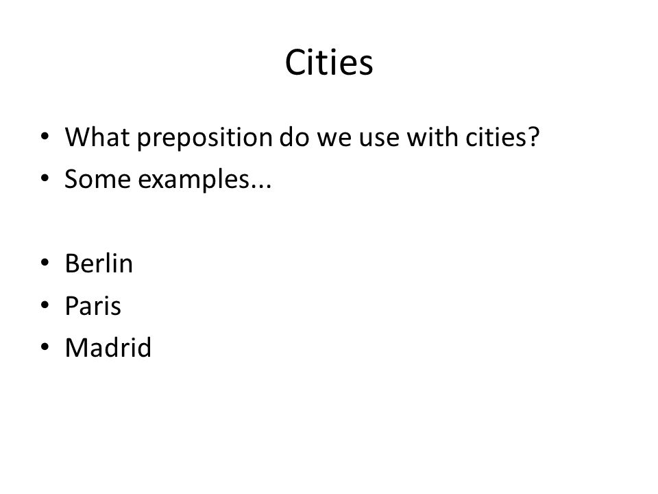 Cities What preposition do we use with cities? Some examples... Berlin Paris Madrid