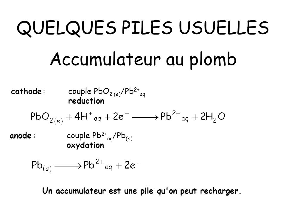 QUELQUES PILES USUELLES Accumulateur au plomb anode :couple Pb 2+ aq /Pb (s) oxydation cathode :couple PbO 2 (s) /Pb 2+ aq reduction Un accumulateur e