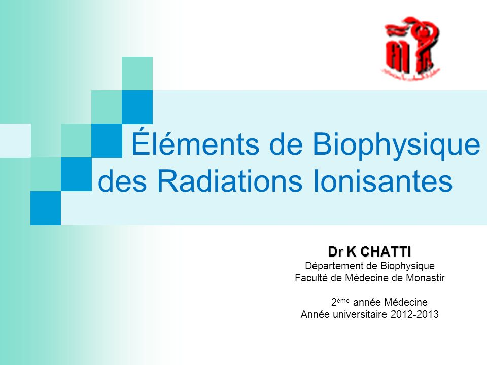 Éléments de Biophysique des Radiations Ionisantes Dr K CHATTI Département de Biophysique Faculté de Médecine de Monastir 2 ème année Médecine Année un
