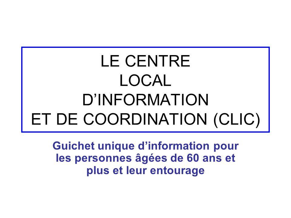 LE CENTRE LOCAL DINFORMATION ET DE COORDINATION (CLIC) Guichet unique dinformation pour les personnes âgées de 60 ans et plus et leur entourage