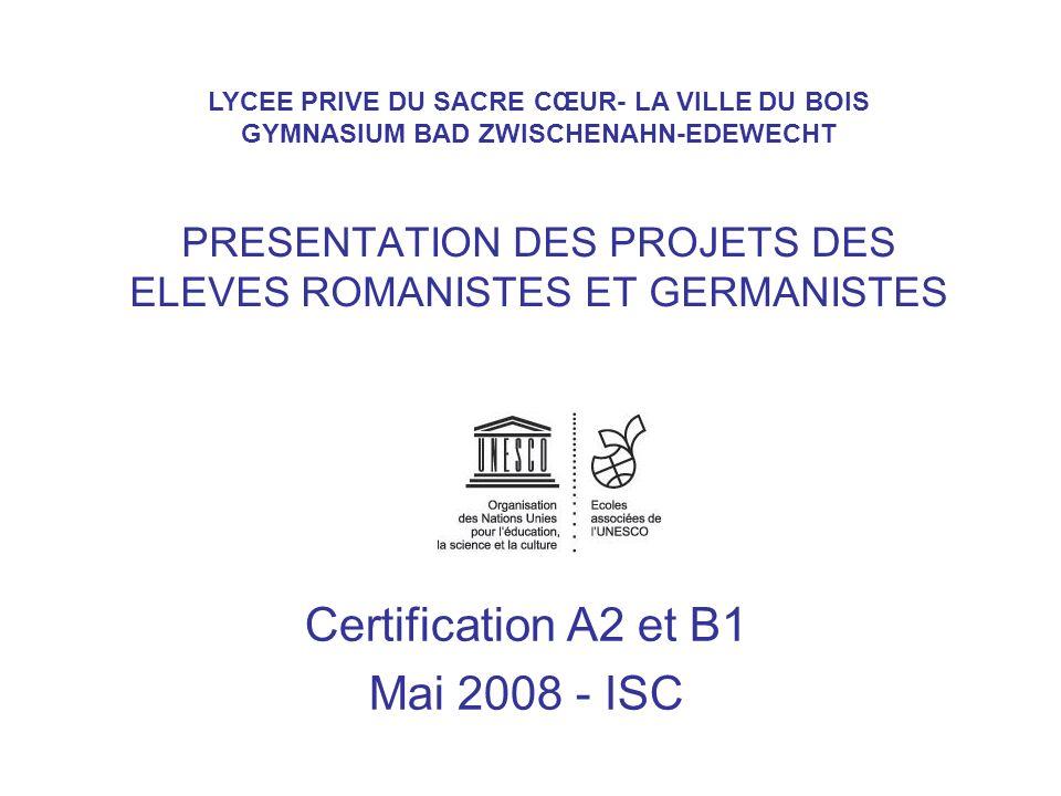PRESENTATION DES PROJETS DES ELEVES ROMANISTES ET GERMANISTES Certification A2 et B1 Mai 2008 - ISC LYCEE PRIVE DU SACRE CŒUR- LA VILLE DU BOIS GYMNAS