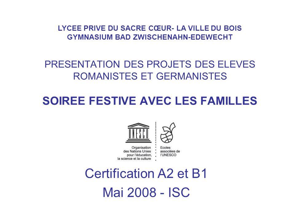 PRESENTATION DES PROJETS DES ELEVES ROMANISTES ET GERMANISTES SOIREE FESTIVE AVEC LES FAMILLES Certification A2 et B1 Mai 2008 - ISC LYCEE PRIVE DU SA