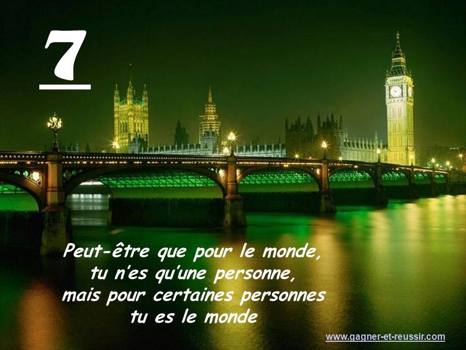 7 Peut-être que pour le monde, tu nes quune personne, mais pour certaines personnes tu es le monde www.gagner-et-reussir.com