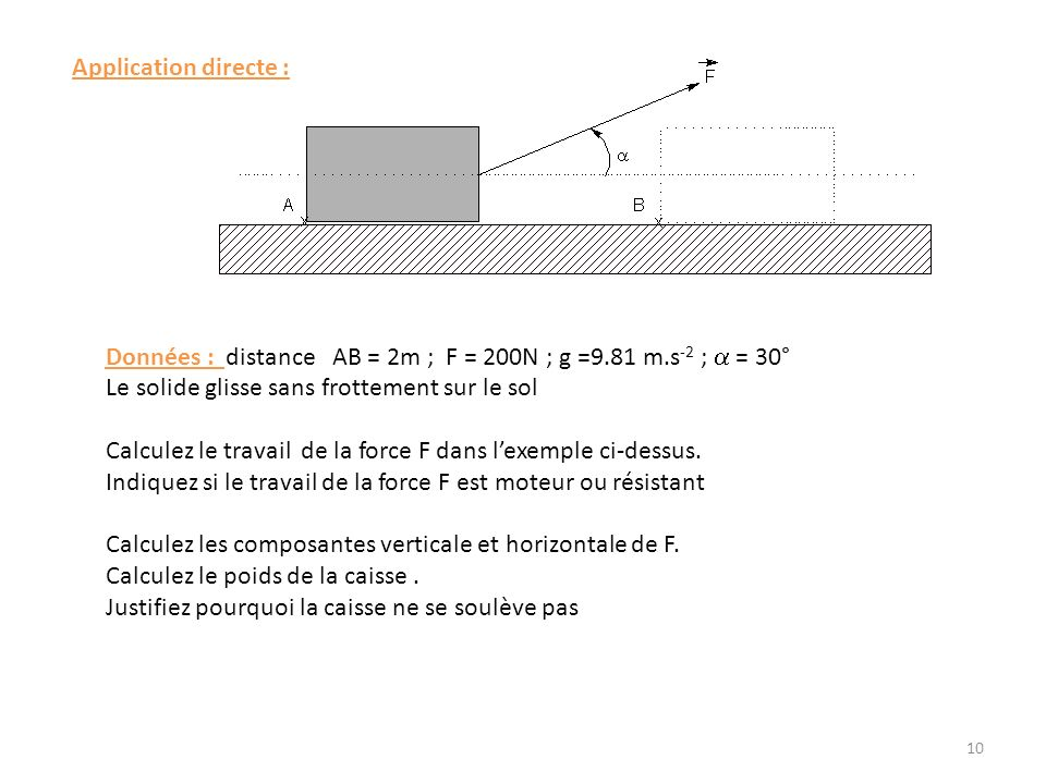 Application directe : Données : distance AB = 2m ; F = 200N ; g =9.81 m.s -2 ; = 30° Le solide glisse sans frottement sur le sol Calculez le travail de la force F dans lexemple ci-dessus.