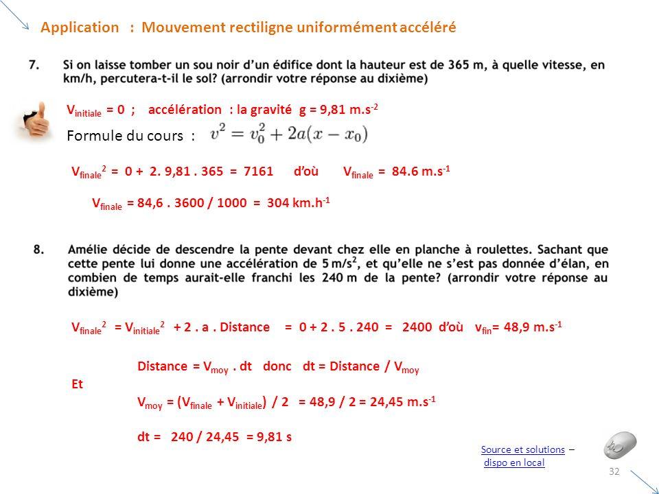 32 Application : Mouvement rectiligne uniformément accéléré Source et solutionsSource et solutions – dispo en local V initiale = 0 ; accélération : la gravité g = 9,81 m.s -2 Formule du cours : V finale 2 = 0 + 2.