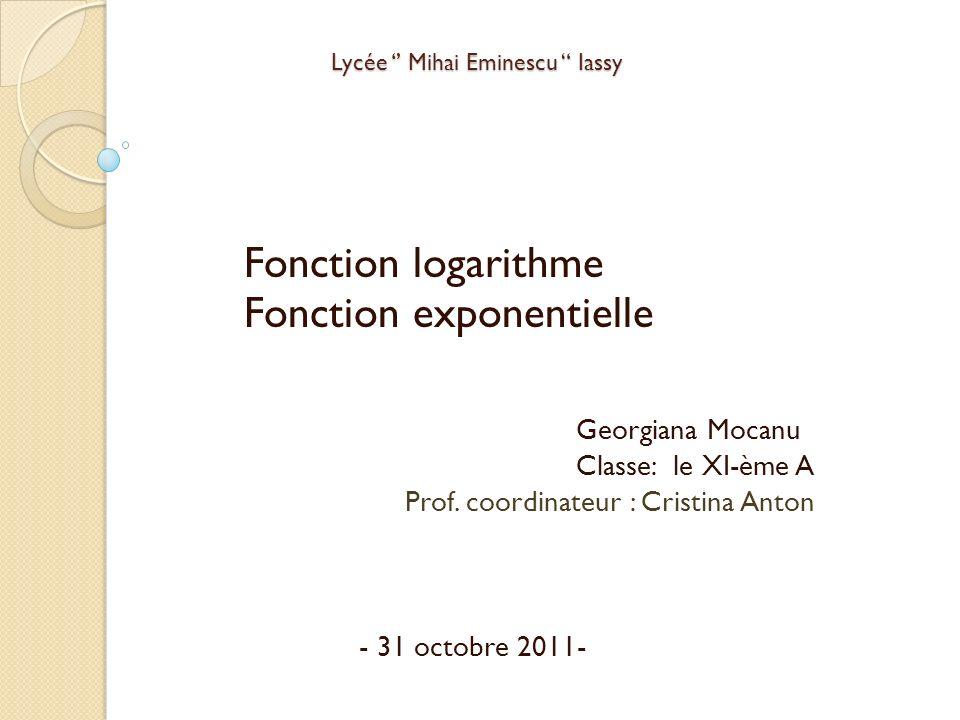 Lycée Mihai Eminescu Iassy Fonction logarithme Fonction exponentielle Georgiana Mocanu Classe: le XI-ème A Prof. coordinateur : Cristina Anton - 31 oc