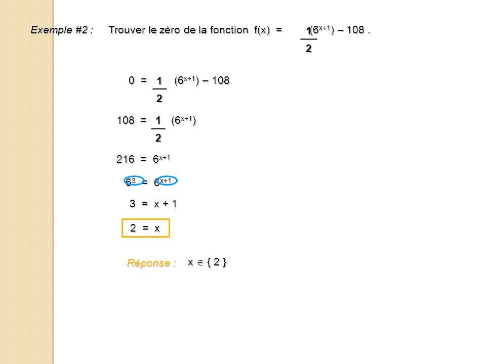 Exemple #2 : Trouver le zéro de la fonction f(x) = (6 x+1 ) – 108. 1 2 0 = (6 x+1 ) – 108 12 108 = (6 x+1 ) 12 216 = 6 x+1 6 3 = 6 x+1 3 = x + 1 2 = x