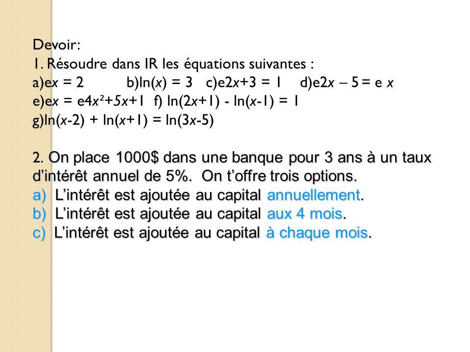 Devoir: 1. Résoudre dans IR les équations suivantes : a)ex = 2b)ln(x) = 3 c)e2x+3 = 1 d)e2x – 5= e x e)ex = e4x²+5x+1 f) ln(2x+1) - ln(x-1) = 1 g)ln(x