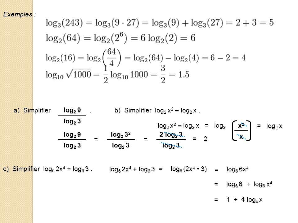Exemples : b) Simplifier log 2 x 2 – log 2 x. log 2 x 2 – log 2 x = log 2 x2x2x2x2 x = log 2 x a) Simplifier. log 2 9 log 2 3 log 2 9 log 2 3 = log 2