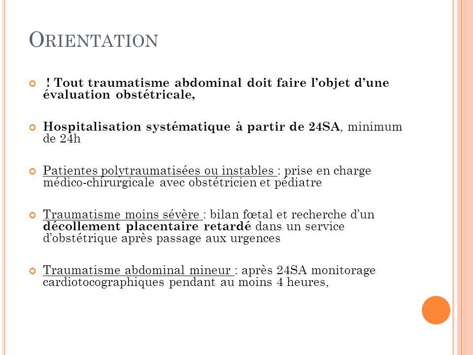 O RIENTATION ! Tout traumatisme abdominal doit faire lobjet dune évaluation obstétricale, Hospitalisation systématique à partir de 24SA, minimum de 24