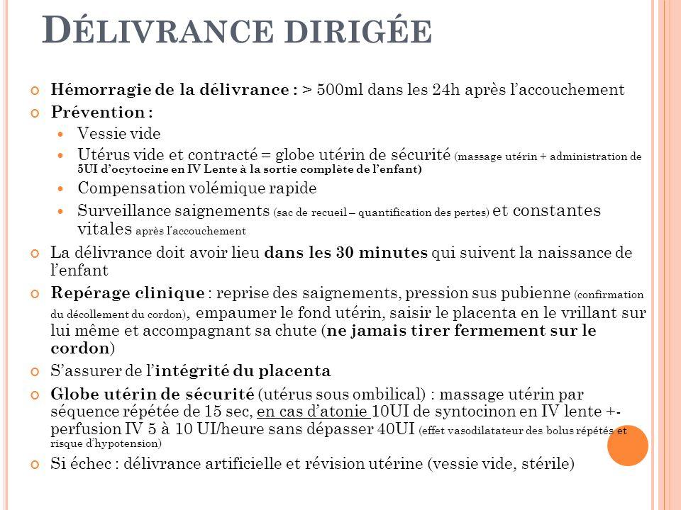H ÉMORRAGIE DU POST PARTUM 1ere cause de mortalité maternelle en France (la moitié peut être évitée) Causes : inertie utérine, anomalie de la délivrance, plaies de la filière génitale, troubles de lhémostase Facteurs de risque : Délivrance > 30 min, Âge > 35 ans, Distension utérine (gémellité), Cicatrice utérine, hématome rétroplacentaire connu ou placenta prævia Critères de gravité : sang incoagulable, signes de choc, hémorragie intarissable Si la délivrance na pas eu lieu => délivrance artificielle (si possible transport rapide vers service adapté après remplissage vasculaire adapté) sous anesthésie (induction en séquence rapide) intubation, asepsie, antibioprophylaxie à large spectre, syntocinon après la délivrance main in utéro Si hémorragie persiste : rechercher lésions au niveau périnée, vagin (méchage et compression maintenue jusquà prise en charge hospitalière) Arrêt du syntocinon et recours aux prostaglandine Nalador (100 à 500 microg/h + massage utérin) Alternatives chirurgicales : ligatures vasculaires, embolisation des artères pelviennes, hystérectomie dhémostase