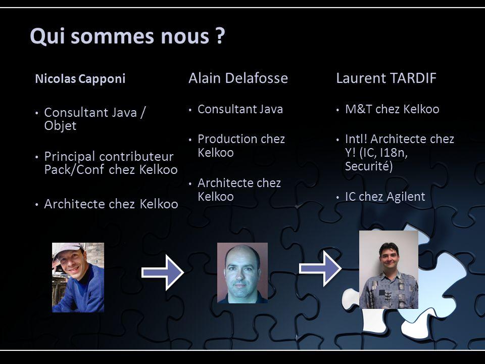 Nicolas Capponi Consultant Java / Objet Principal contributeur Pack/Conf chez Kelkoo Architecte chez Kelkoo Alain Delafosse Consultant Java Production
