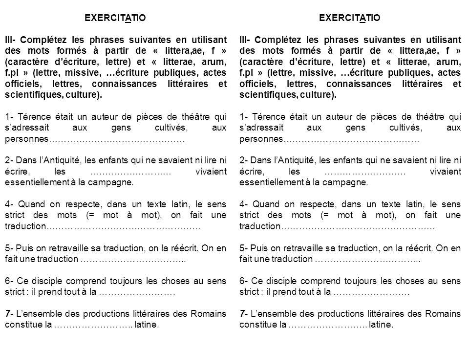 EXERCITATIO III- Complétez les phrases suivantes en utilisant des mots formés à partir de « littera,ae, f » (caractère décriture, lettre) et « litterae, arum, f.pl » (lettre, missive, …écriture publiques, actes officiels, lettres, connaissances littéraires et scientifiques, culture).