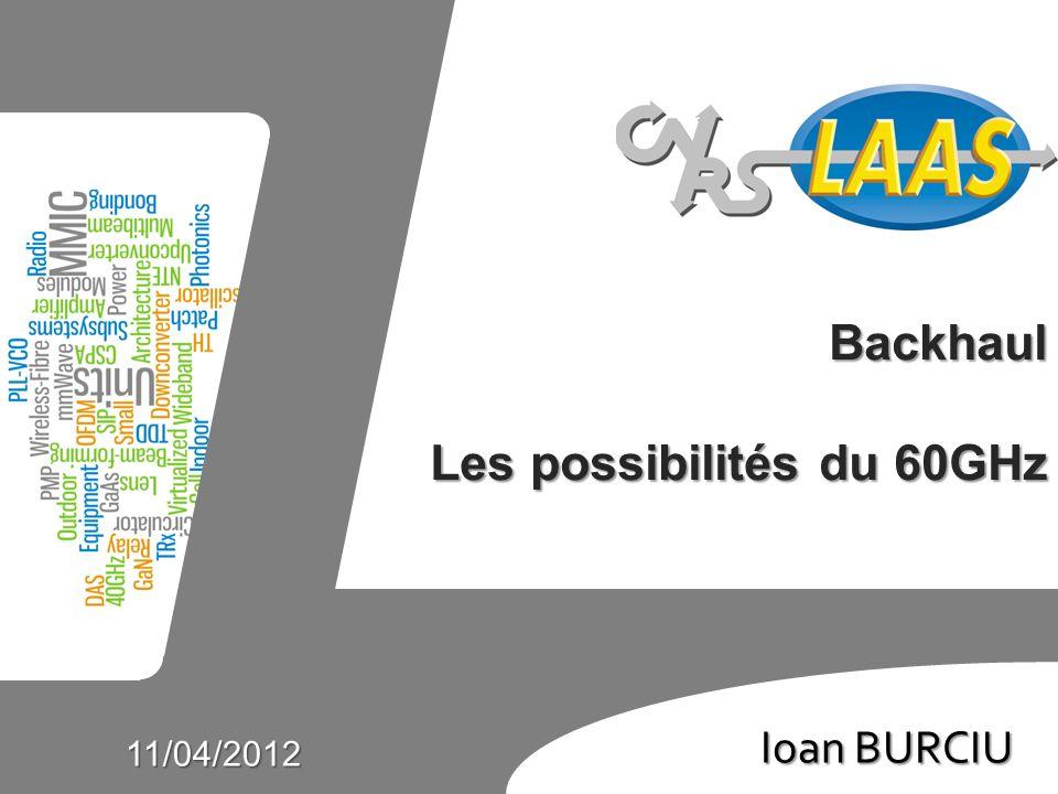 Ioan Burciu Ioan BURCIU 11/04/2012 Backhaul Les possibilités du 60GHz
