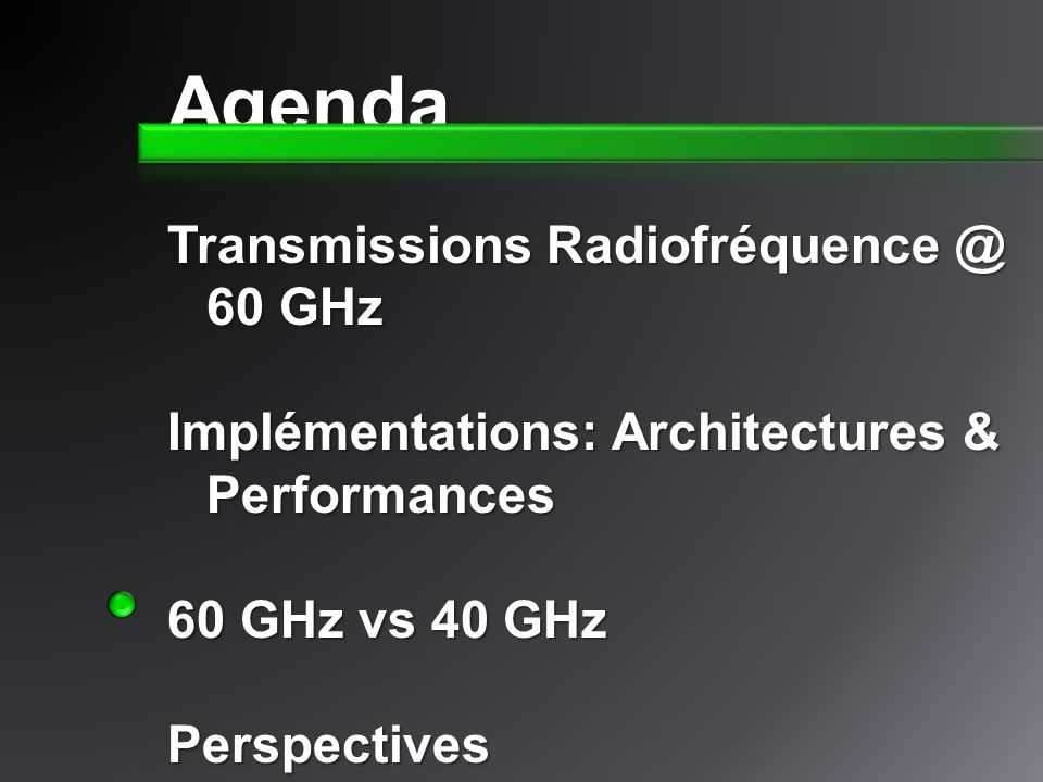 Agenda Transmissions Radiofréquence @ 60 GHz Implémentations: Architectures & Performances 60 GHz vs 40 GHz Perspectives
