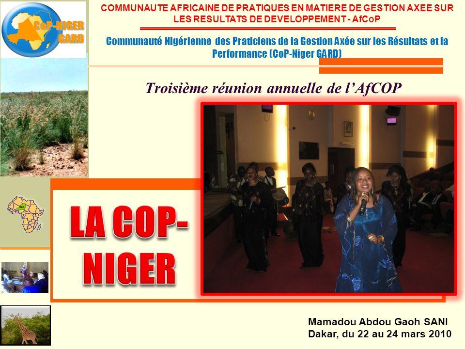 Troisième réunion annuelle de lAfCOP Mamadou Abdou Gaoh SANI Dakar, du 22 au 24 mars 2010 COMMUNAUTE AFRICAINE DE PRATIQUES EN MATIERE DE GESTION AXEE SUR LES RESULTATS DE DEVELOPPEMENT - AfCoP Communauté Nigérienne des Praticiens de la Gestion Axée sur les Résultats et la Performance (CoP-Niger GARD)