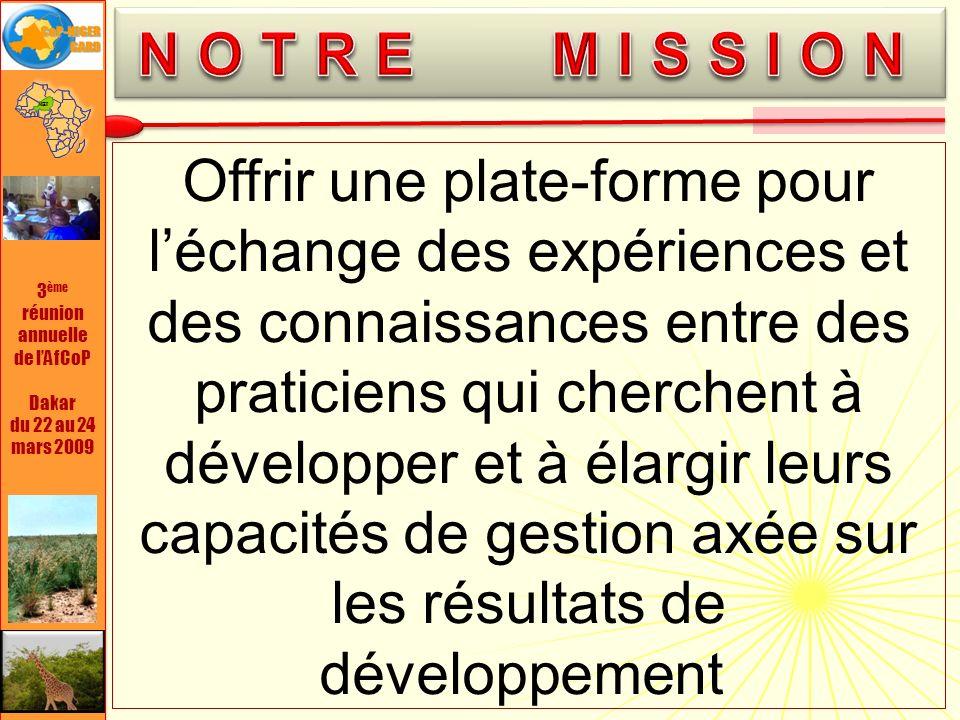 3 ème réunion annuelle de lAfCoP Dakar du 22 au 24 mars 2009 donner la possibilité dengager un dialogue à léchelon national sur les mesures de performance et sur la mutualisation de linformation en vue de diffuser les bonnes pratiques et les compétences expertes entre les praticiens de la MfDR ; offrir, sur demande, les conseils et lappui dexperts internationaux en MfDR, notamment dans le but de régler des questions pratiques ; réunir à partir de lexpérience des adhérents, un ensemble de bonnes pratiques qui permettront daméliorer, au niveau national, les capacités en MfDR dans le contexte nigérien ; offrir une plate-forme propice à tout un éventail de créneaux pour lacquisition indépendante de connaissances, de produits, doutils et services dappui.