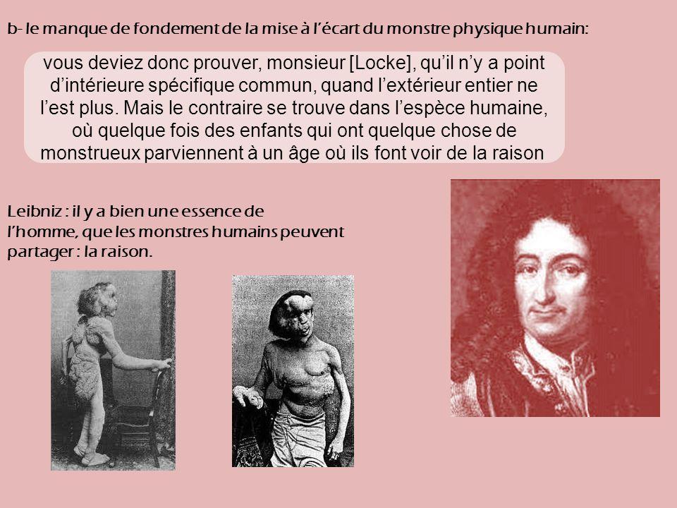 b- le manque de fondement de la mise à lécart du monstre physique humain: Leibniz : il y a bien une essence de lhomme, que les monstres humains peuvent partager : la raison.