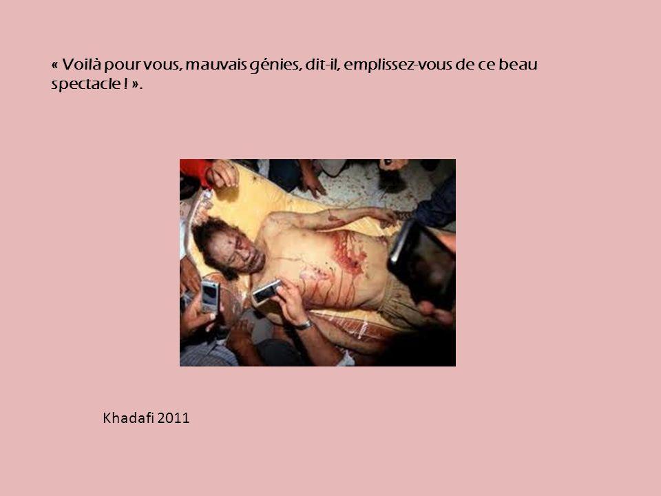 Khadafi 2011 « Voilà pour vous, mauvais génies, dit-il, emplissez-vous de ce beau spectacle ! ».