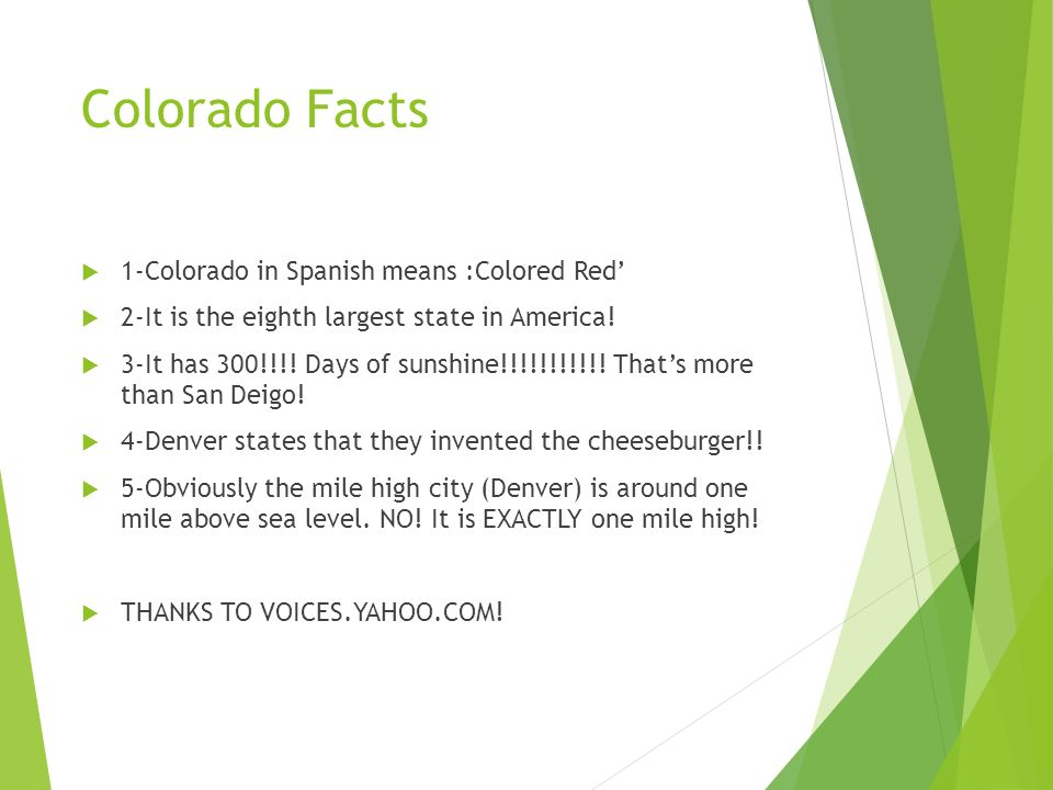 Colorado Facts 1-Colorado in Spanish means :Colored Red 2-It is the eighth largest state in America! 3-It has 300!!!! Days of sunshine!!!!!!!!!!! That