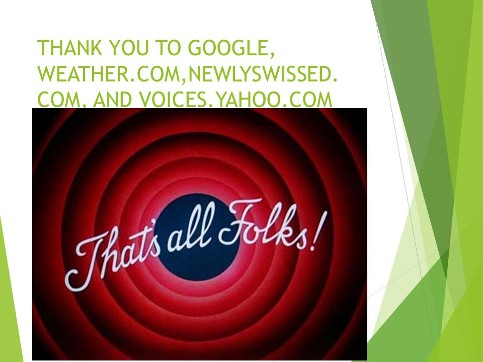 THANK YOU TO GOOGLE, WEATHER.COM,NEWLYSWISSED. COM, AND VOICES.YAHOO.COM